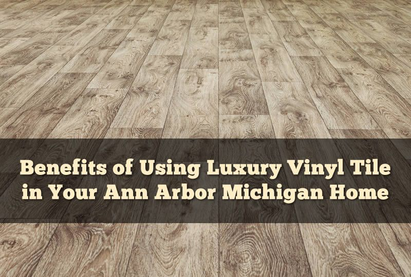 Benefits of Using Luxury Vinyl Tile in Your Ann Arbor Michigan Home