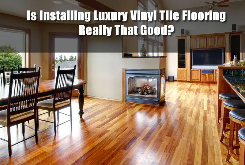 Is Installing Luxury Vinyl Tile Flooring Really That Good
