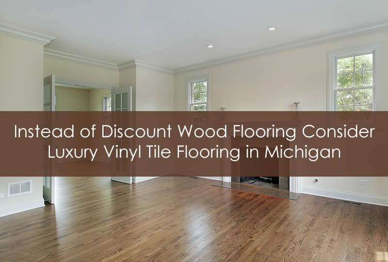 Instead of Discount Wood Flooring Consider Luxury Vinyl Tile Flooring in Michigan