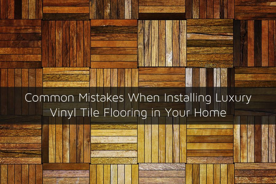 Common Mistakes When Installing Luxury Vinyl Tile Flooring in Your Home