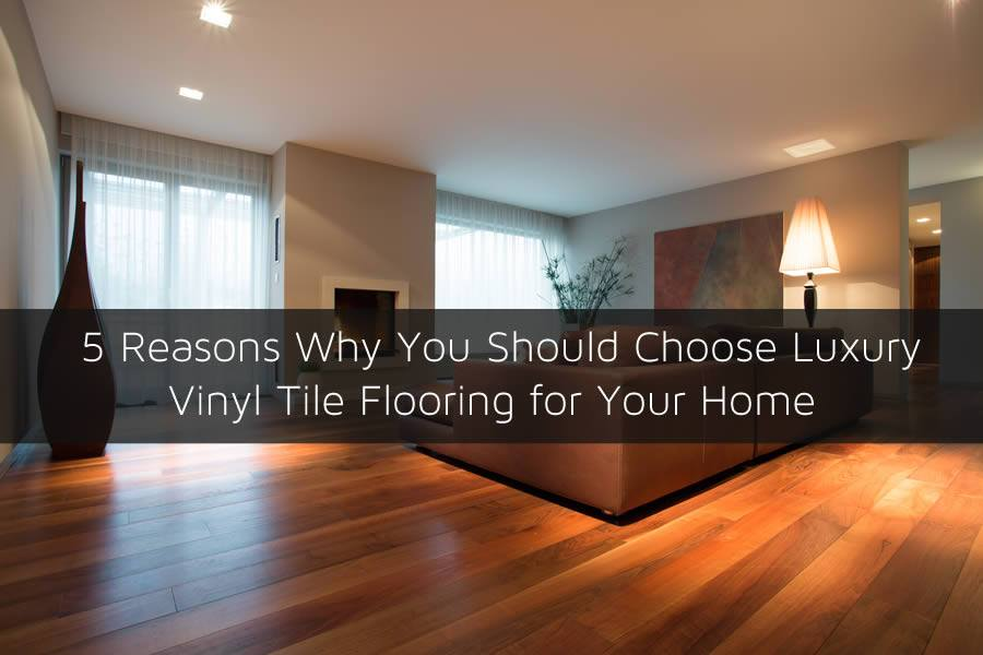 5 Reasons Why You Should Choose Luxury Vinyl Tile Flooring for Your Home