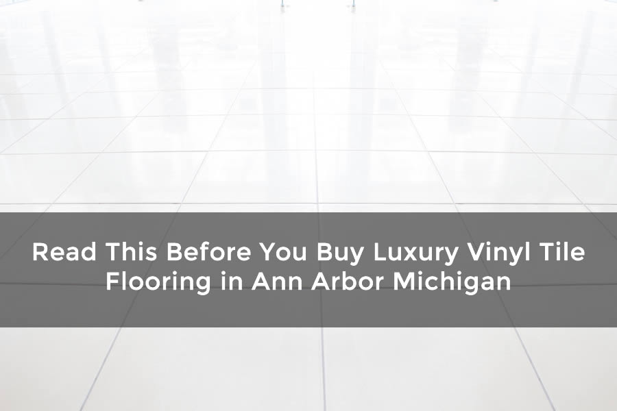 Read This Before You Buy Luxury Vinyl Tile Flooring in Ann Arbor Michigan