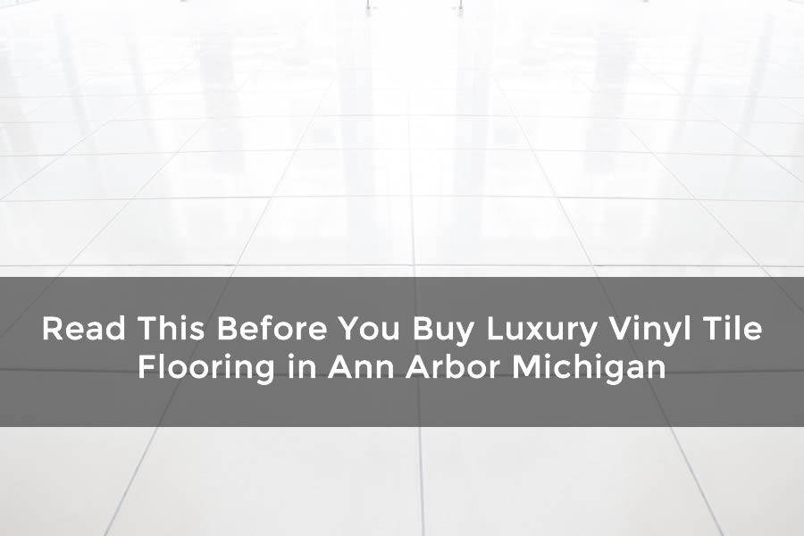 Read This Before You Buy Luxury Vinyl Tile Flooring in Ann Arbor Michigan