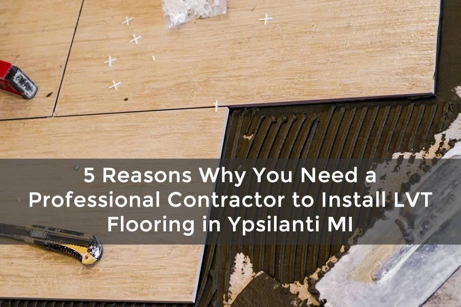 5 Reasons Why You Need a Professional Contractor to Install LVT Flooring in Ypsilanti MI