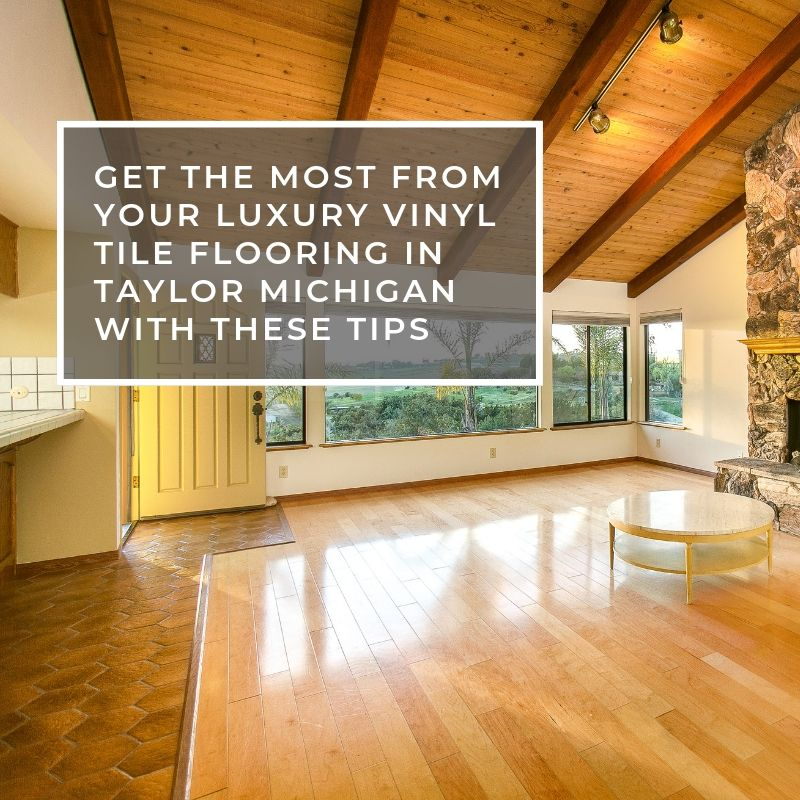 Get The Most From Your Luxury Vinyl Tile Flooring in Taylor Michigan With These Tips